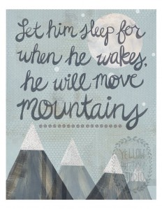 Let him sleep for when he wakes, he will move moutains.